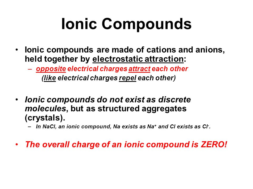 Ionic Compounds Ionic compounds are made of cations and anions, held together by electrostatic attraction: –opposite electrical charges attract each other (like electrical charges repel each other) Ionic compounds do not exist as discrete molecules, but as structured aggregates (crystals).