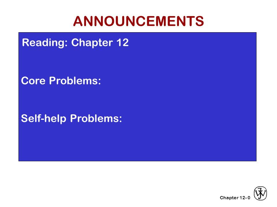 Chapter 12- Reading: Chapter 12 Core Problems: Self-help Problems: 0 ANNOUNCEMENTS