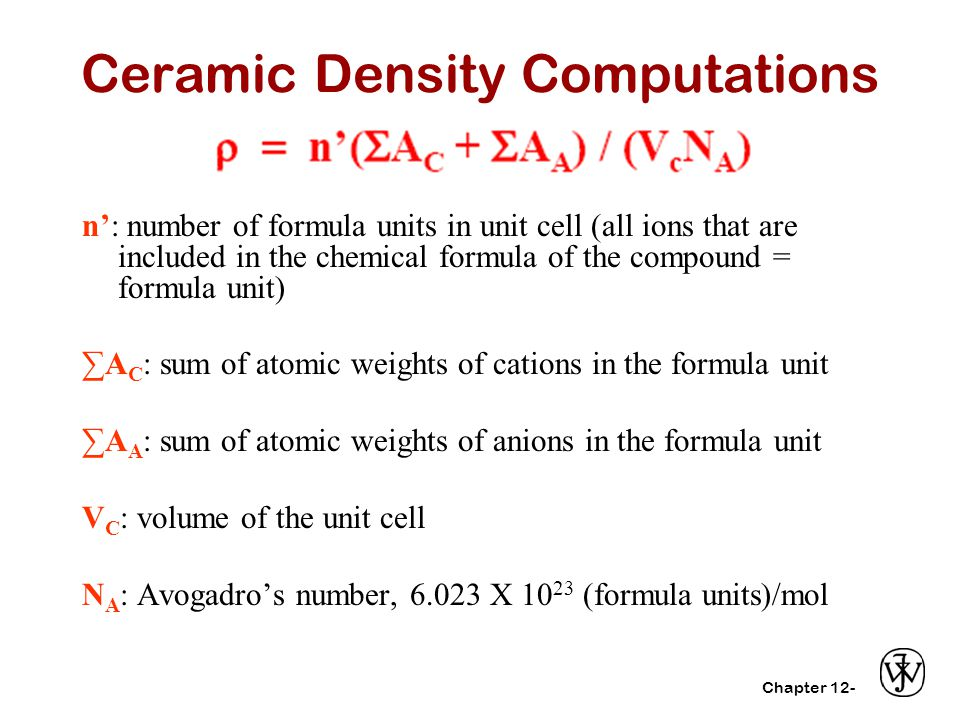 Chapter 12- Ceramic Density Computations n': number of formula units in unit cell (all ions that are included in the chemical formula of the compound = formula unit) ∑A C : sum of atomic weights of cations in the formula unit ∑A A : sum of atomic weights of anions in the formula unit V C : volume of the unit cell N A : Avogadro's number, 6.023 X 10 23 (formula units)/mol