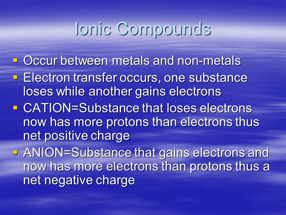Ionic Compounds  Occur between metals and non-metals  Electron transfer occurs, one substance loses while another gains electrons  CATION=Substance that loses electrons now has more protons than electrons thus net positive charge  ANION=Substance that gains electrons and now has more electrons than protons thus a net negative charge