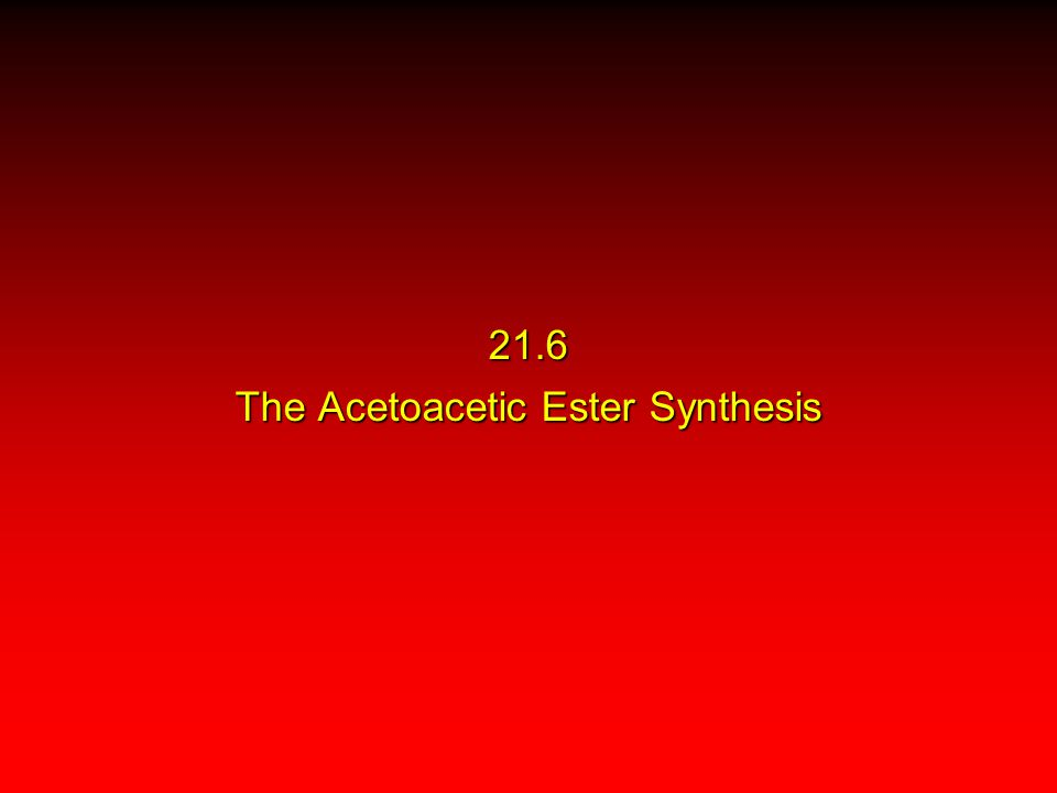 21.6 The Acetoacetic Ester Synthesis