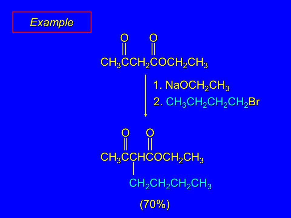 Example (70%) 1. NaOCH 2 CH 3 2. CH 3 CH 2 CH 2 CH 2 Br OO CH 3 CCH 2 COCH 2 CH 3 OO CH 3 CCHCOCH 2 CH 3 CH 2 CH 2 CH 2 CH 3