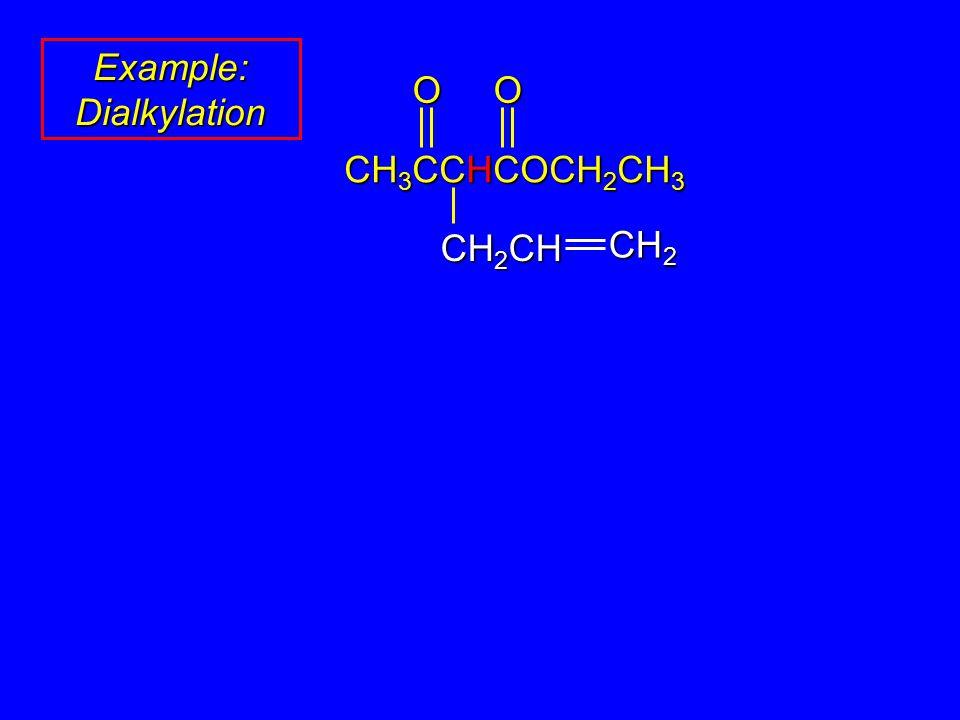Example: Dialkylation OO CH 3 CCHCOCH 2 CH 3 CH 2 CH CH 2