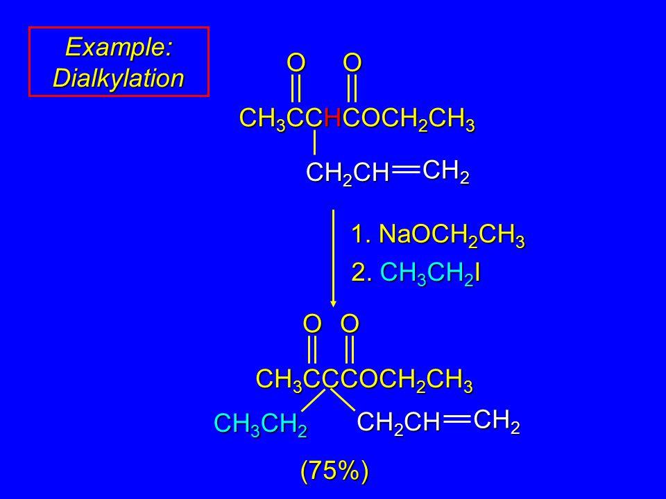 Example: Dialkylation 1. NaOCH 2 CH 3 2. CH 3 CH 2 I OO CH 3 CCHCOCH 2 CH 3 CH 2 CH CH 2 O CH 3 CCCOCH 2 CH 3 CH 2 CH CH 2 O CH 3 CH 2 (75%)