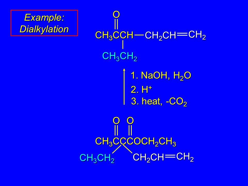 1. NaOH, H 2 O 2. H + 3. heat, -CO 2 O CH 3 CCCOCH 2 CH 3 CH 2 CH CH 2 O CH 3 CH 2 Example: Dialkylation CH 3 CCH CH 2 CH CH 2 O CH 3 CH 2