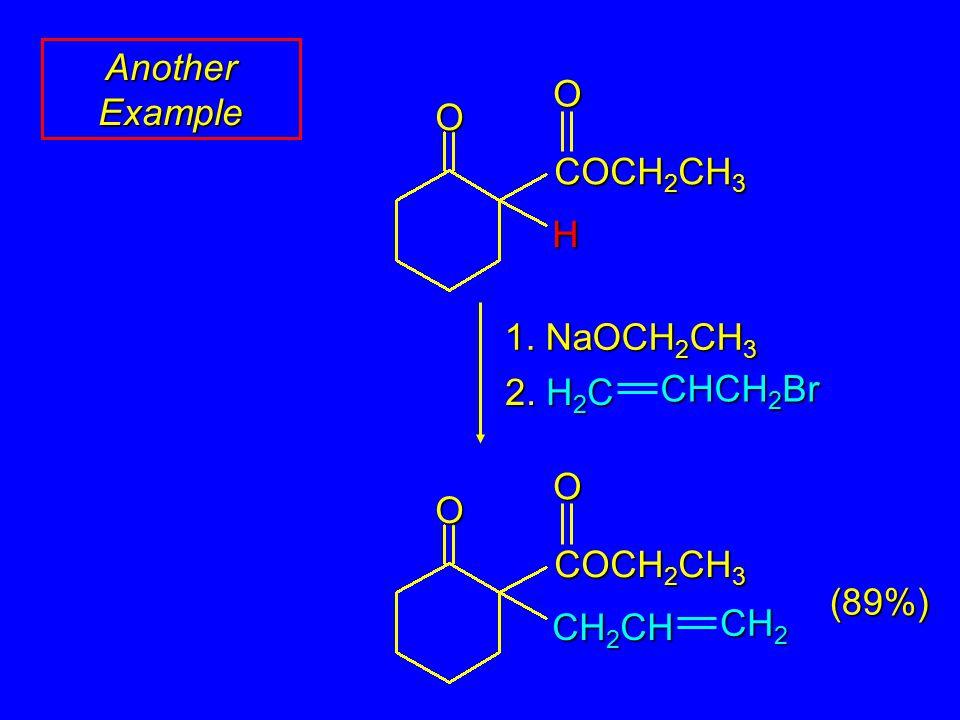 Another Example OO H COCH 2 CH 3 1. NaOCH 2 CH 3 2. H 2 C CHCH 2 Br OO CH 2 CH COCH 2 CH 3 CH 2 (89%)