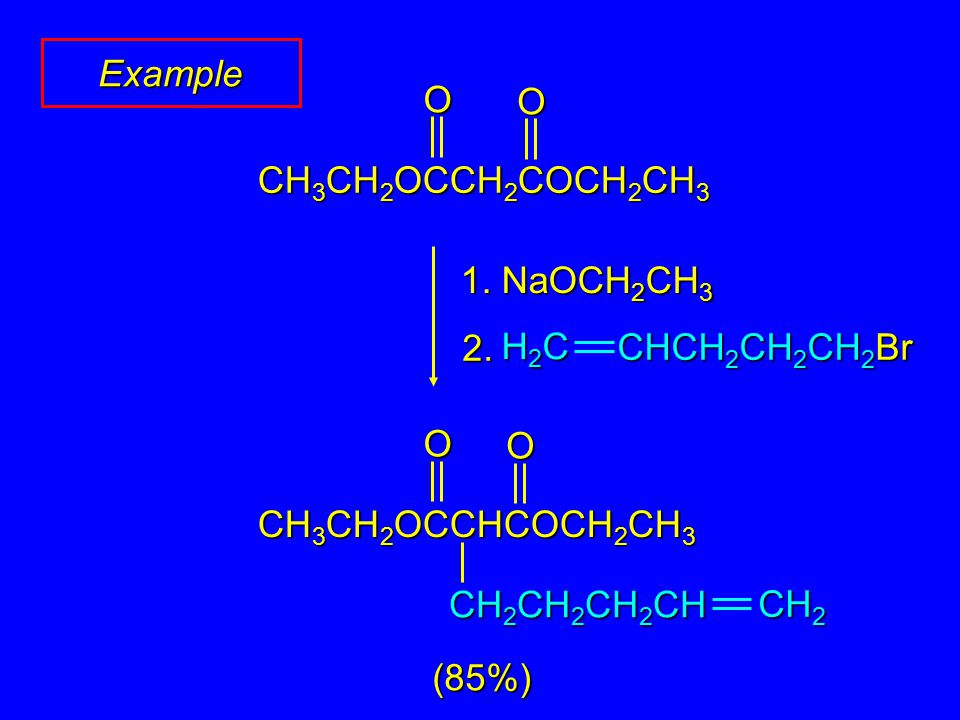 Example 1. NaOCH 2 CH 3 OO CH 3 CH 2 OCCH 2 COCH 2 CH 3 H2CH2CH2CH2C CHCH 2 CH 2 CH 2 Br 2. CH 2 CH 2 CH 2 CH 2 CH OO CH 3 CH 2 OCCHCOCH 2 CH 3 (85%)