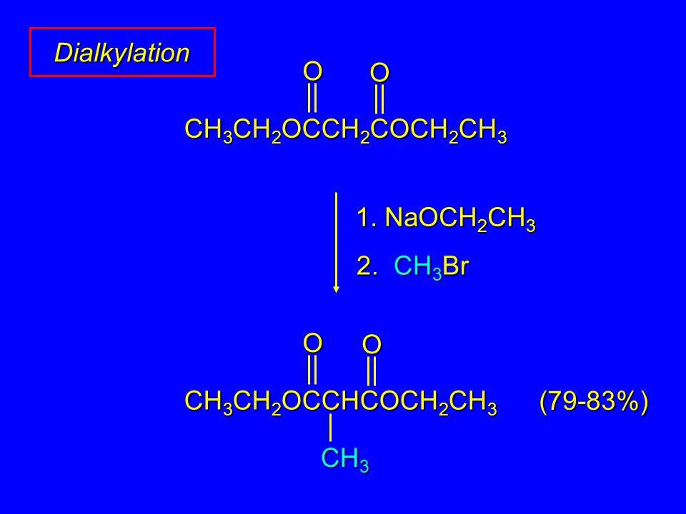 Dialkylation 1. NaOCH 2 CH 3 OO CH 3 CH 2 OCCH 2 COCH 2 CH 3 2. CH 3 Br CH 3 OO CH 3 CH 2 OCCHCOCH 2 CH 3 (79-83%)