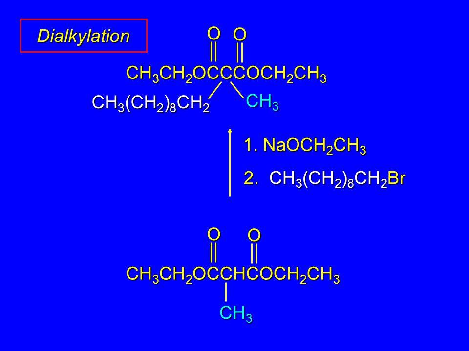 Dialkylation 1. NaOCH 2 CH 3 O O CH 3 CH 2 OCCCOCH 2 CH 3 2. CH 3 (CH 2 ) 8 CH 2 Br CH 3 CH 3 (CH 2 ) 8 CH 2 CH 3 OO CH 3 CH 2 OCCHCOCH 2 CH 3