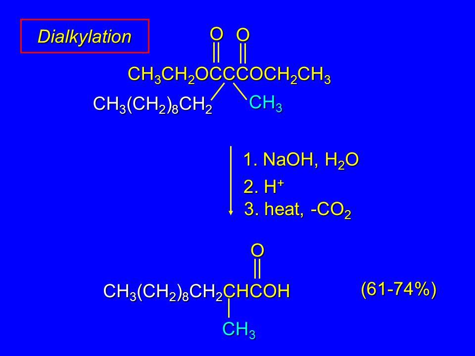 DialkylationO O CH 3 CH 2 OCCCOCH 2 CH 3 CH 3 O CH 3 (CH 2 ) 8 CH 2 CHCOH CH 3 CH 3 (CH 2 ) 8 CH 2 1. NaOH, H 2 O 2. H + 3. heat, -CO 2 (61-74%)