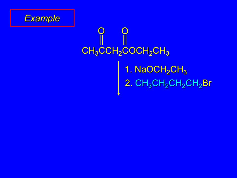Example 1. NaOCH 2 CH 3 2. CH 3 CH 2 CH 2 CH 2 Br OO CH 3 CCH 2 COCH 2 CH 3