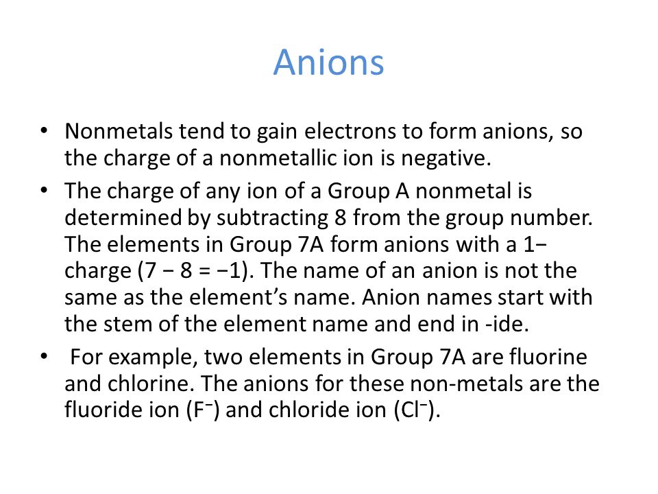 Anions Nonmetals tend to gain electrons to form anions, so the charge of a nonmetallic ion is negative. The charge of any ion of a Group A nonmetal is