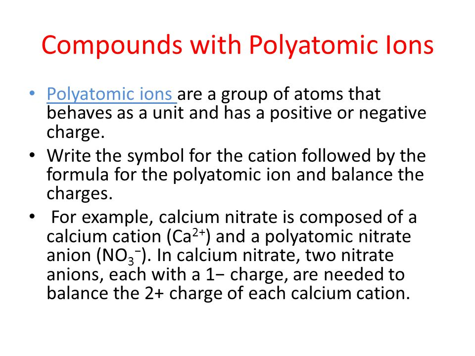 Compounds with Polyatomic Ions Polyatomic ions are a group of atoms that behaves as a unit and has a positive or negative charge. Write the symbol for