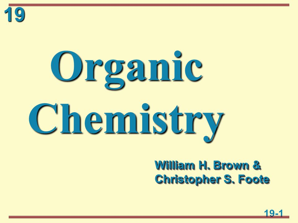 19 19-1 Organic Chemistry William H. Brown & Christopher S. Foote