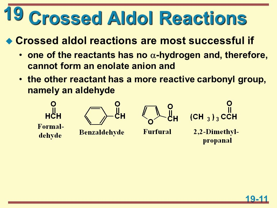 19 19-11 Crossed Aldol Reactions  Crossed aldol reactions are most successful if one of the reactants has no  -hydrogen and, therefore, cannot form