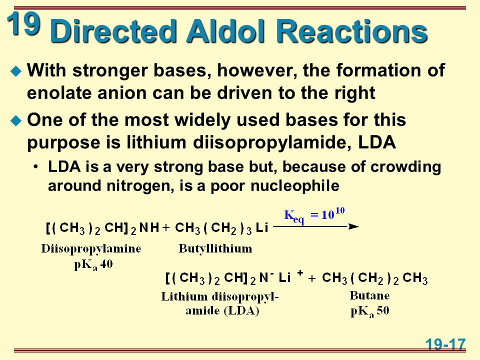 19 19-17 Directed Aldol Reactions  With stronger bases, however, the formation of enolate anion can be driven to the right  One of the most widely used bases for this purpose is lithium diisopropylamide, LDA LDA is a very strong base but, because of crowding around nitrogen, is a poor nucleophile