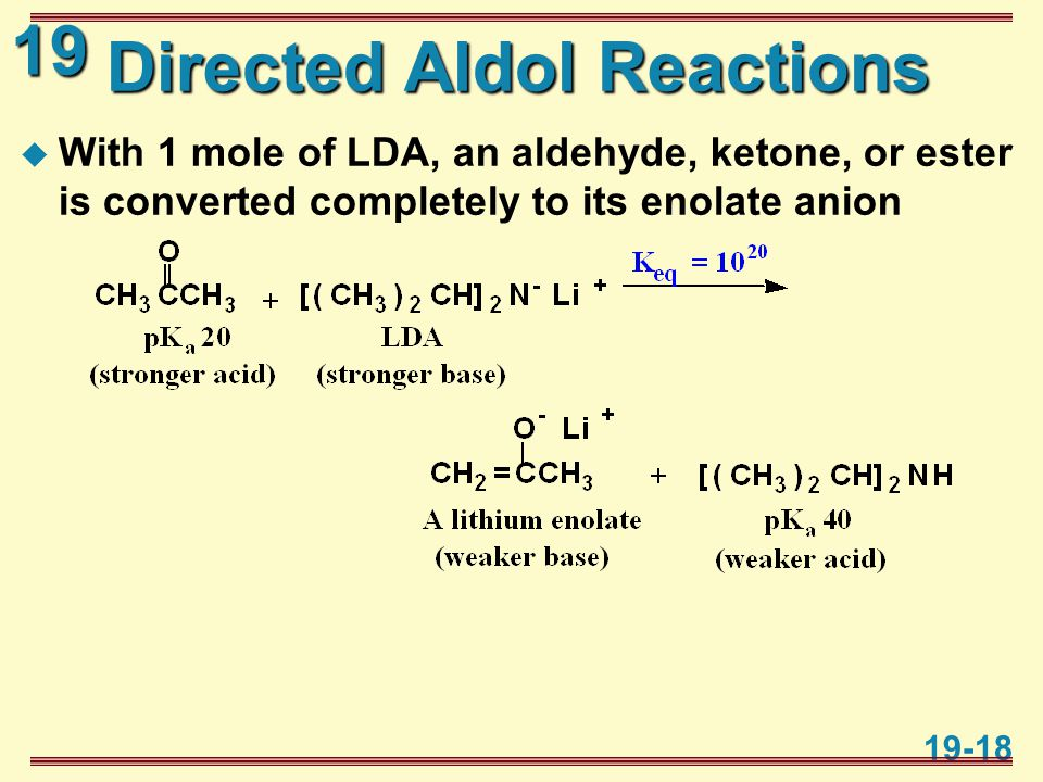 19 19-18 Directed Aldol Reactions  With 1 mole of LDA, an aldehyde, ketone, or ester is converted completely to its enolate anion
