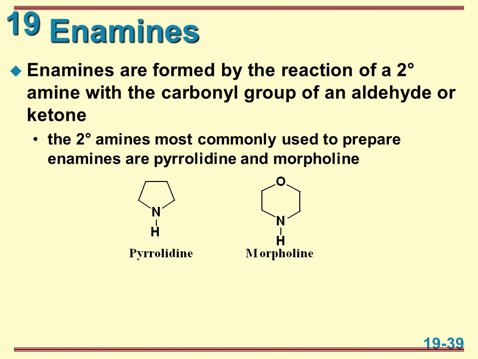 19 19-39 Enamines  Enamines are formed by the reaction of a 2° amine with the carbonyl group of an aldehyde or ketone the 2° amines most commonly use