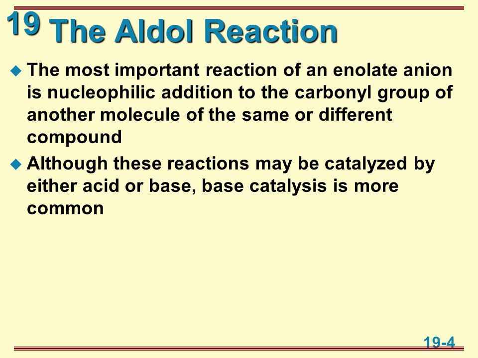 19 19-4 The Aldol Reaction  The most important reaction of an enolate anion is nucleophilic addition to the carbonyl group of another molecule of the same or different compound  Although these reactions may be catalyzed by either acid or base, base catalysis is more common