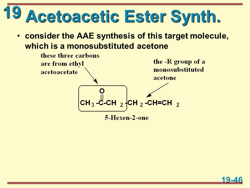 19 19-46 Acetoacetic Ester Synth. consider the AAE synthesis of this target molecule, which is a monosubstituted acetone