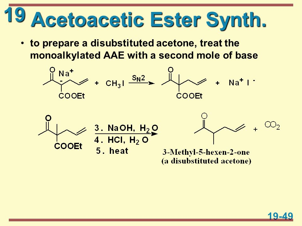 19 19-49 Acetoacetic Ester Synth. to prepare a disubstituted acetone, treat the monoalkylated AAE with a second mole of base