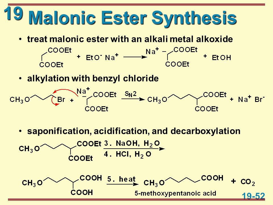19 19-52 Malonic Ester Synthesis treat malonic ester with an alkali metal alkoxide alkylation with benzyl chloride saponification, acidification, and decarboxylation