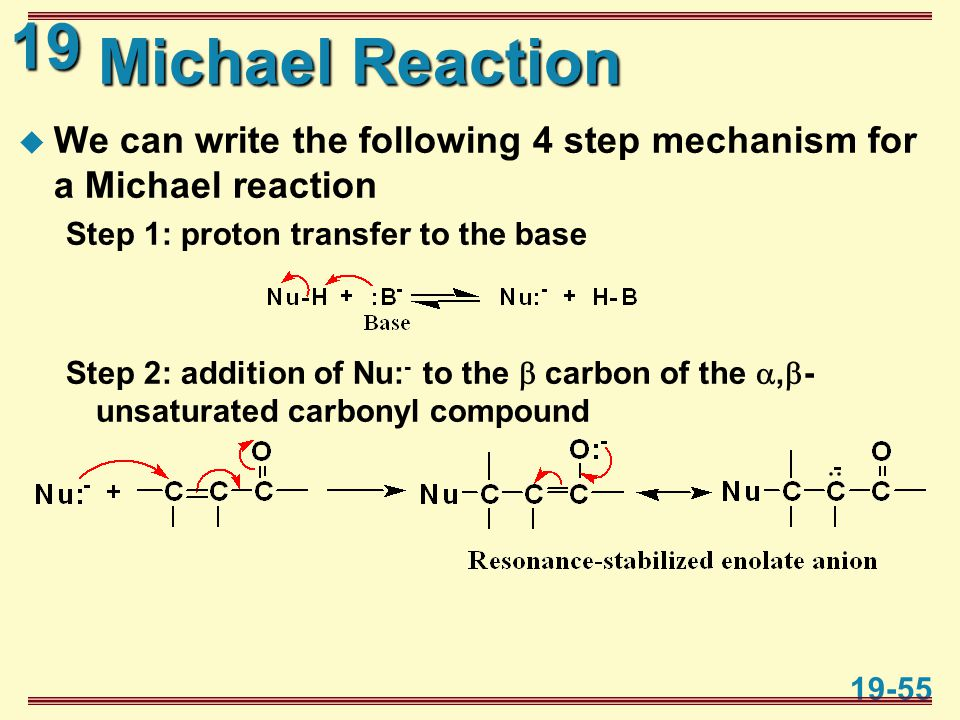 19 19-55 Michael Reaction  We can write the following 4 step mechanism for a Michael reaction Step 1: proton transfer to the base Step 2: addition of