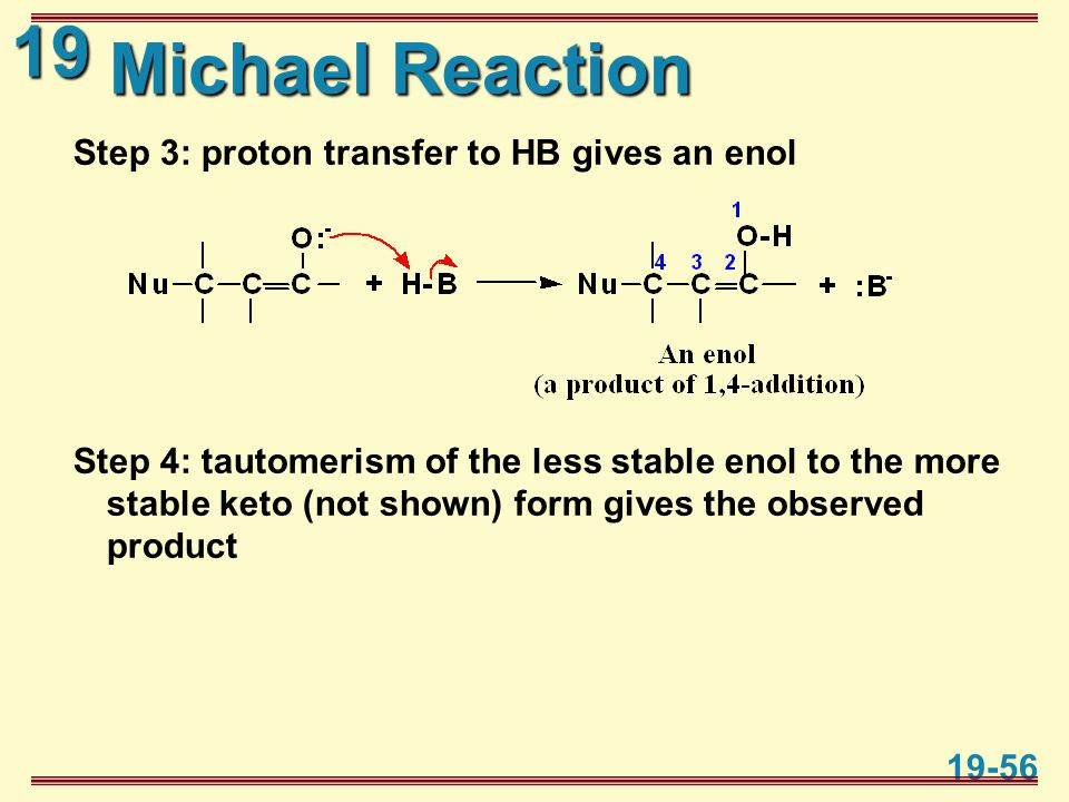 19 19-56 Michael Reaction Step 3: proton transfer to HB gives an enol Step 4: tautomerism of the less stable enol to the more stable keto (not shown)