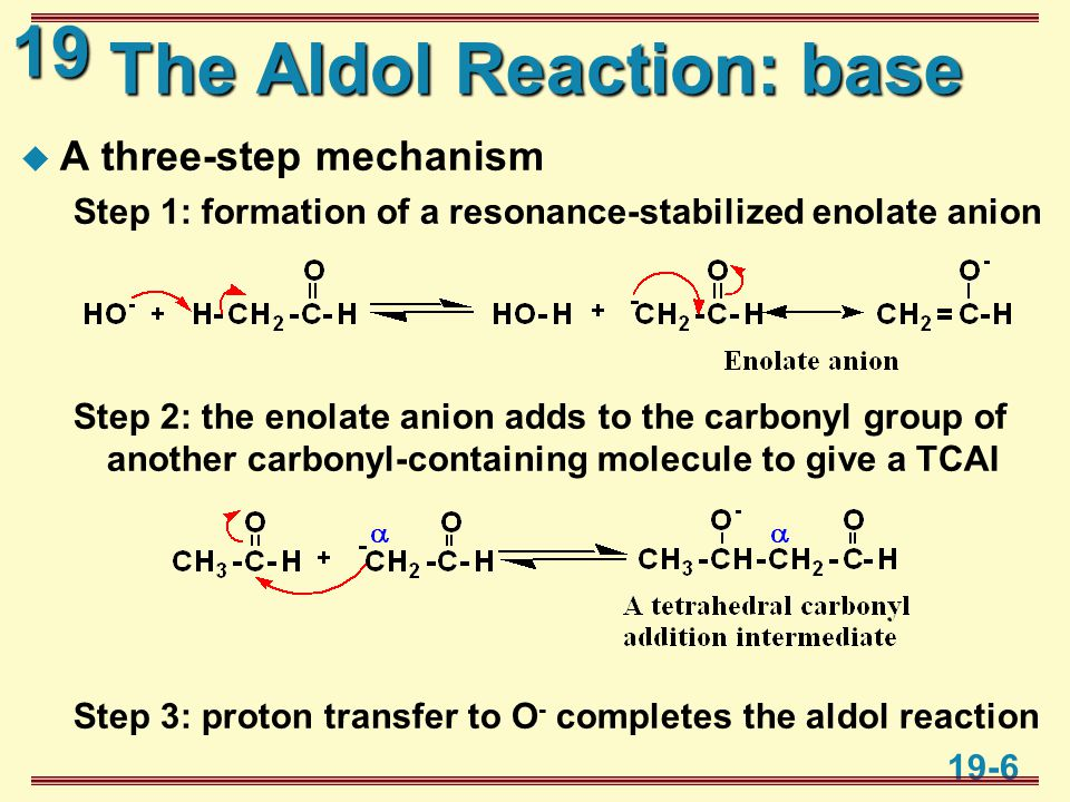19 19-6 The Aldol Reaction: base  A three-step mechanism Step 1: formation of a resonance-stabilized enolate anion Step 2: the enolate anion adds to