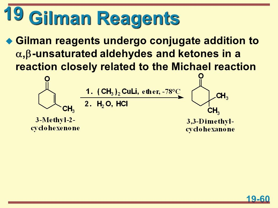 19 19-60 Gilman Reagents  Gilman reagents undergo conjugate addition to ,  -unsaturated aldehydes and ketones in a reaction closely related to the