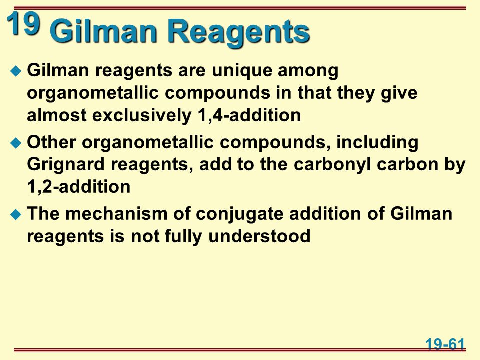 19 19-61 Gilman Reagents  Gilman reagents are unique among organometallic compounds in that they give almost exclusively 1,4-addition  Other organom