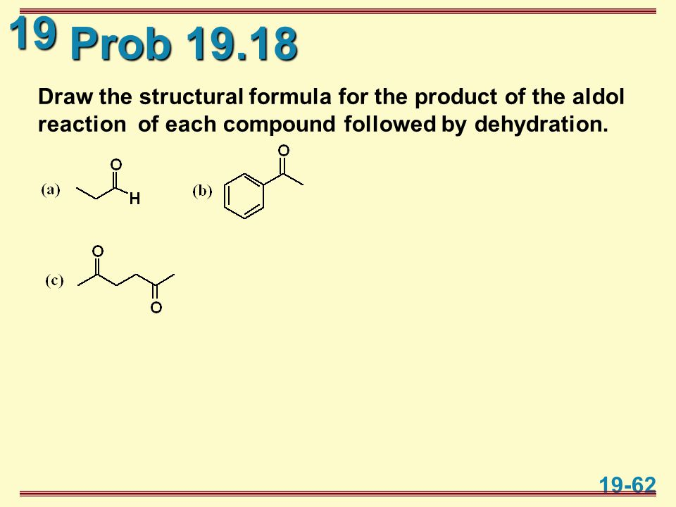 19 19-62 Prob 19.18 Draw the structural formula for the product of the aldol reaction of each compound followed by dehydration.