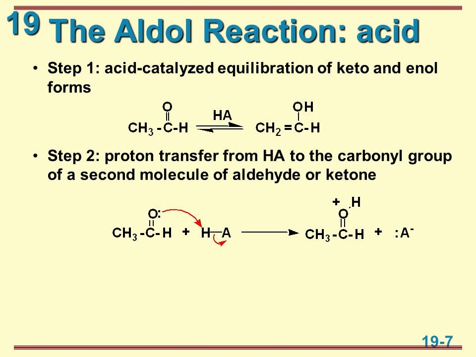 19 19-7 The Aldol Reaction: acid Step 1: acid-catalyzed equilibration of keto and enol forms Step 2: proton transfer from HA to the carbonyl group of