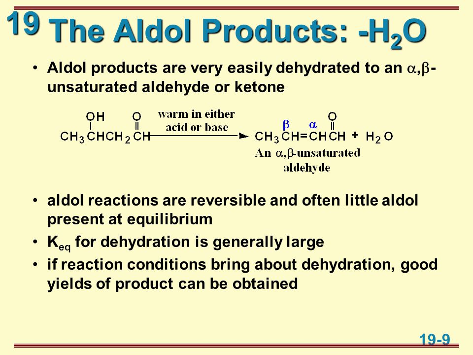 19 19-9 The Aldol Products: -H 2 O Aldol products are very easily dehydrated to an ,  - unsaturated aldehyde or ketone aldol reactions are reversible and often little aldol present at equilibrium K eq for dehydration is generally large if reaction conditions bring about dehydration, good yields of product can be obtained