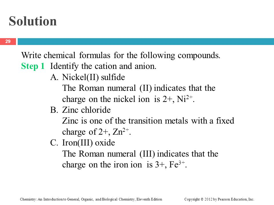 Solution Write chemical formulas for the following compounds. Step 1Identify the cation and anion. A.Nickel(II) sulfide The Roman numeral (II) indicat