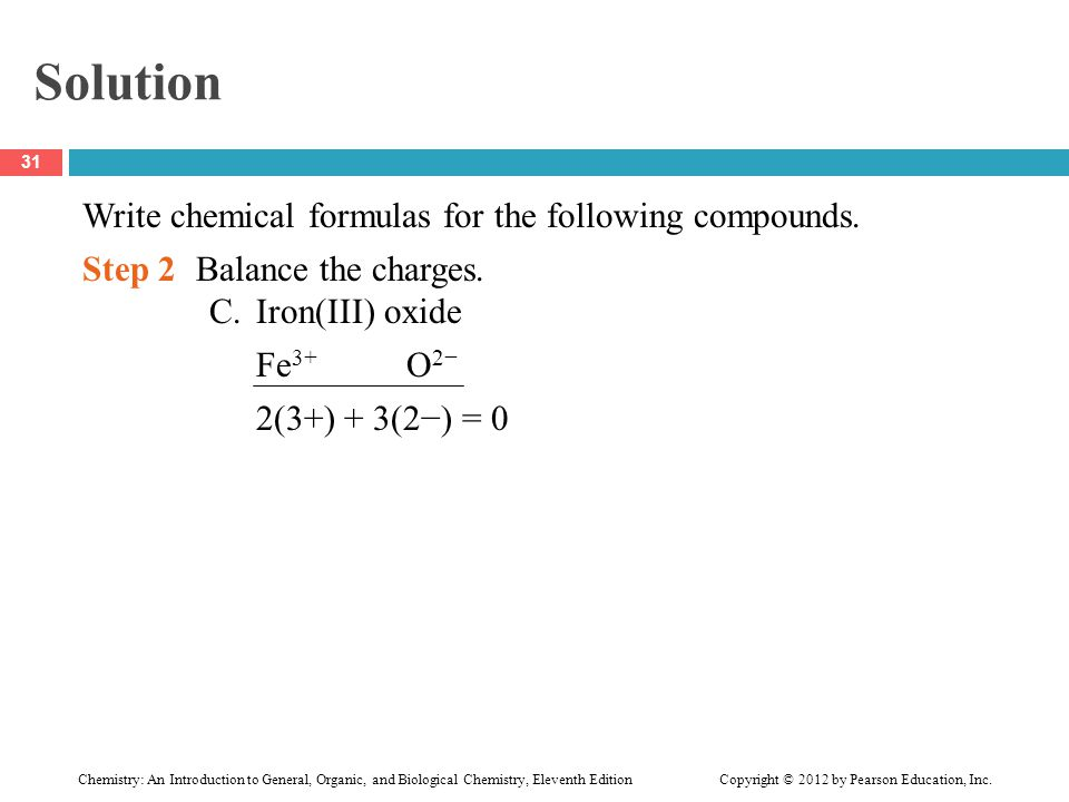 Solution Write chemical formulas for the following compounds. Step 2Balance the charges. C.Iron(III) oxide Fe 3+ O 2− 2(3+) + 3(2−) = 0 31 Chemistry: