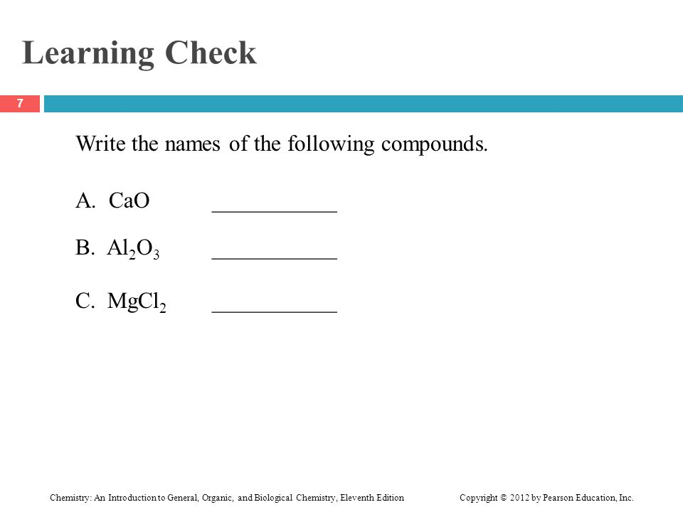 Learning Check Write the names of the following compounds. A. CaO___________ B. Al 2 O 3 ___________ C. MgCl 2 ___________ 7 Chemistry: An Introductio