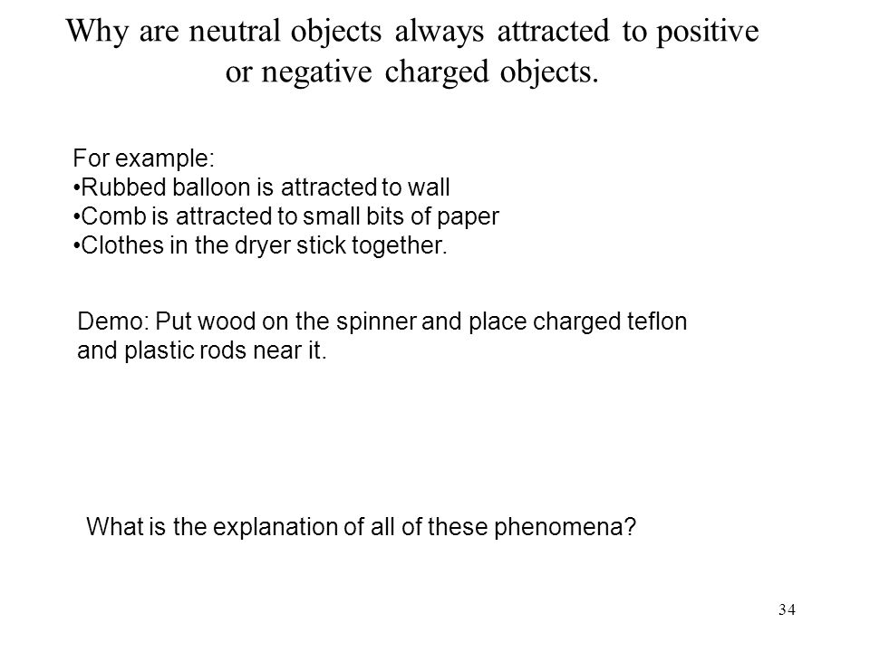 34 Why are neutral objects always attracted to positive or negative charged objects.