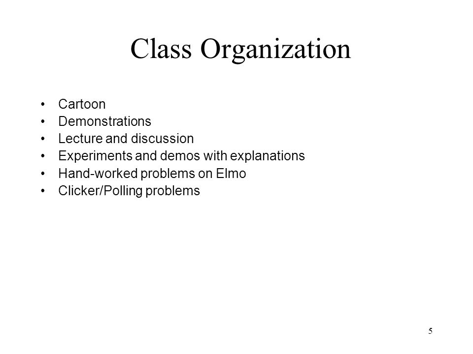 5 Class Organization Cartoon Demonstrations Lecture and discussion Experiments and demos with explanations Hand-worked problems on Elmo Clicker/Polling problems
