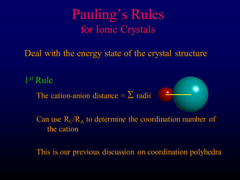 Pauling's Rules for Ionic Crystals 2 nd Rule First note that the strength of an electrostatic bond = valence / CN Na + in NaCl is in VI coordination For Na + the strength = +1 divided by 6 = + 1 / 6 Cl Cl Cl Cl Na