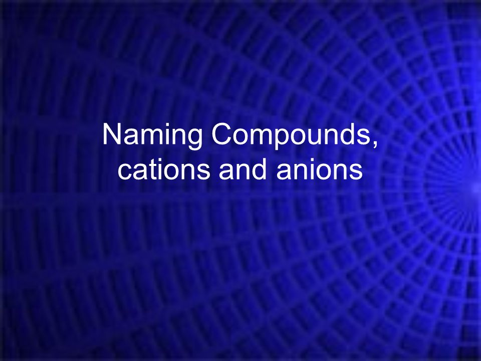 Naming Compounds, cations and anions