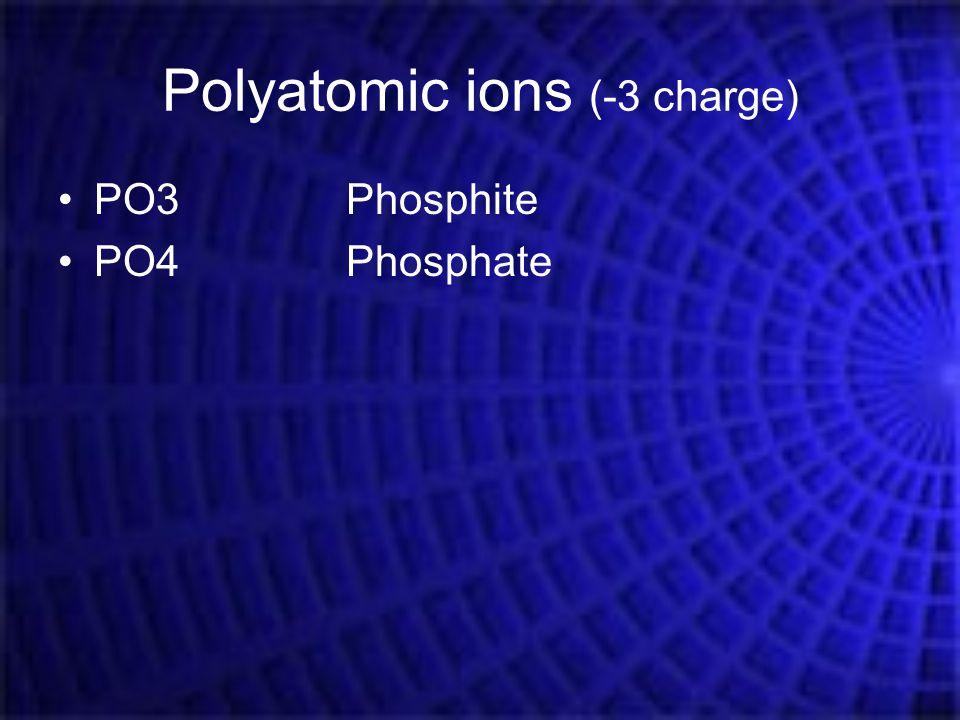 Polyatomic ions (-3 charge) PO3Phosphite PO4Phosphate