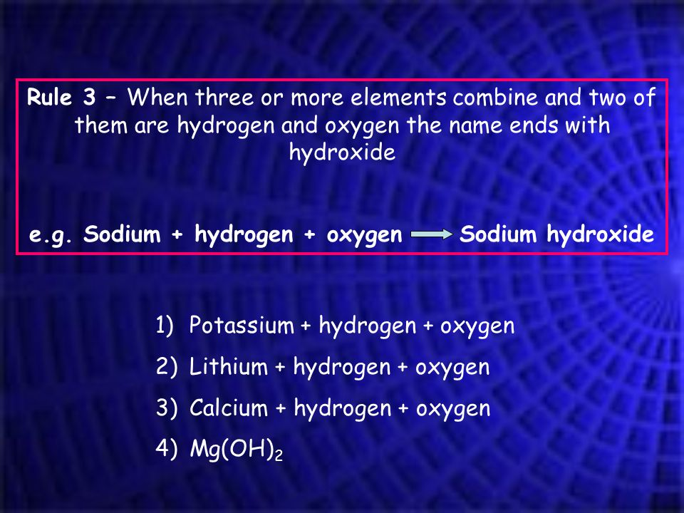 Rule 3 – When three or more elements combine and two of them are hydrogen and oxygen the name ends with hydroxide e.g.