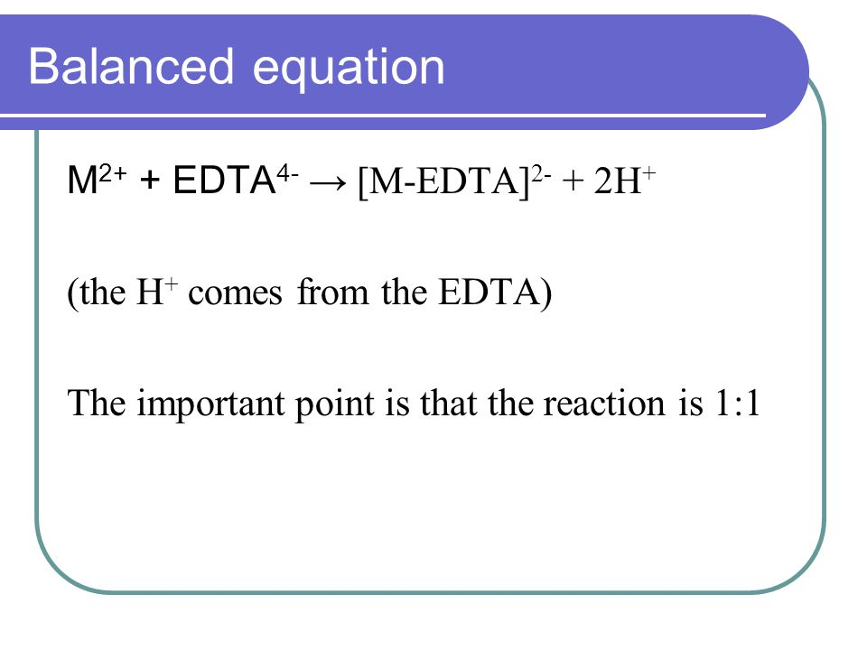 Balanced equation M 2+ + EDTA 4- → [M-EDTA] 2- + 2H + (the H + comes from the EDTA) The important point is that the reaction is 1:1