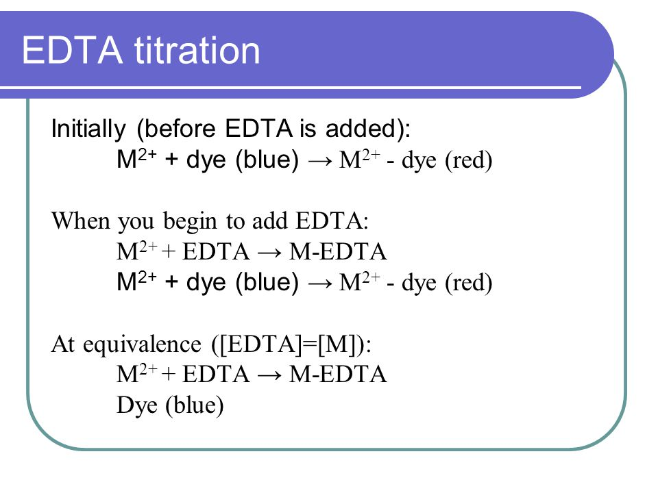 EDTA titration Initially (before EDTA is added): M 2+ + dye (blue) → M 2+ - dye (red) When you begin to add EDTA: M 2+ + EDTA → M-EDTA M 2+ + dye (blue) → M 2+ - dye (red) At equivalence ([EDTA]=[M]): M 2+ + EDTA → M-EDTA Dye (blue)