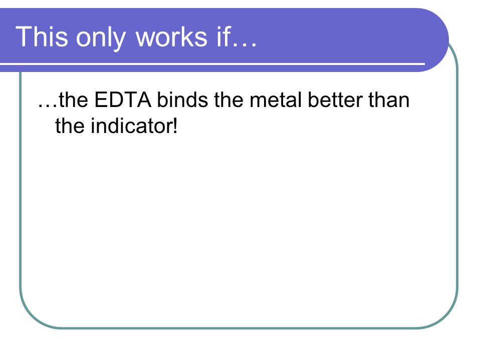 This only works if… …the EDTA binds the metal better than the indicator!