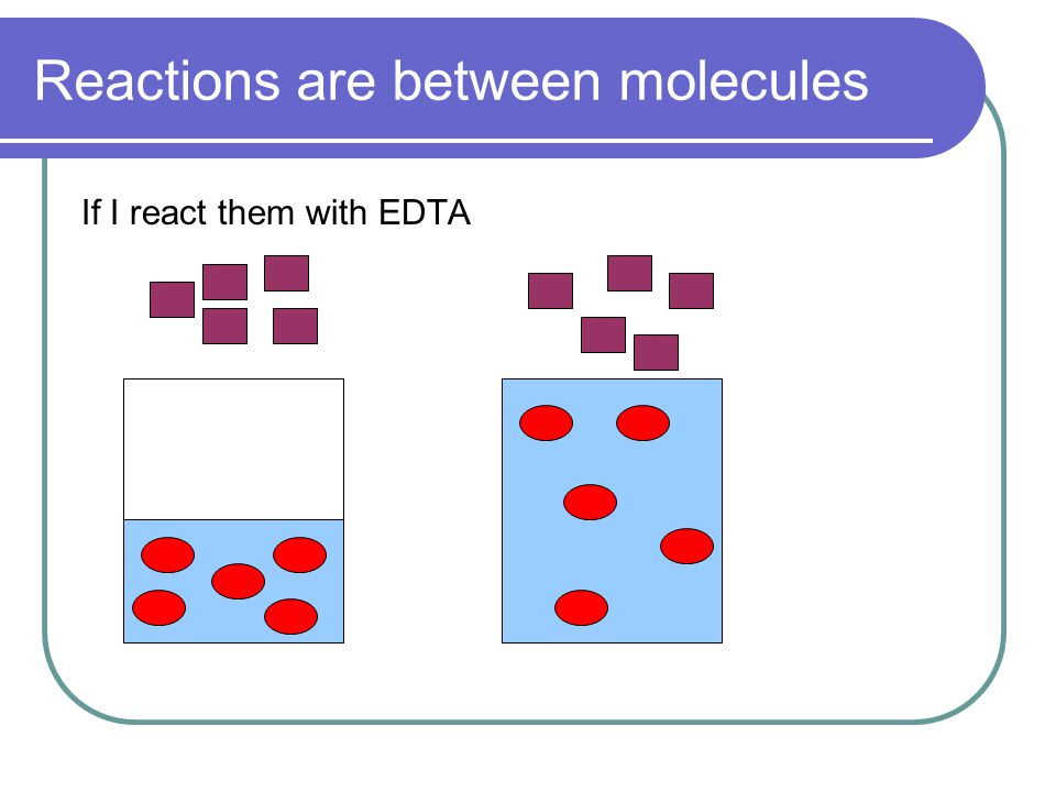 Reactions are between molecules If I react them with EDTA
