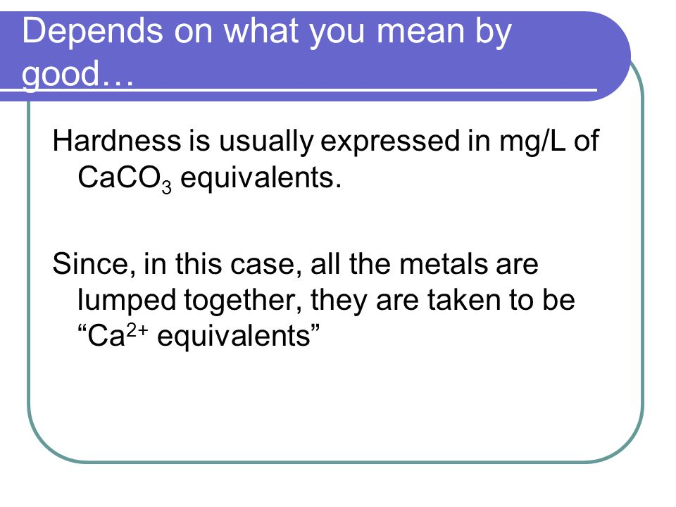 Depends on what you mean by good… Hardness is usually expressed in mg/L of CaCO 3 equivalents.