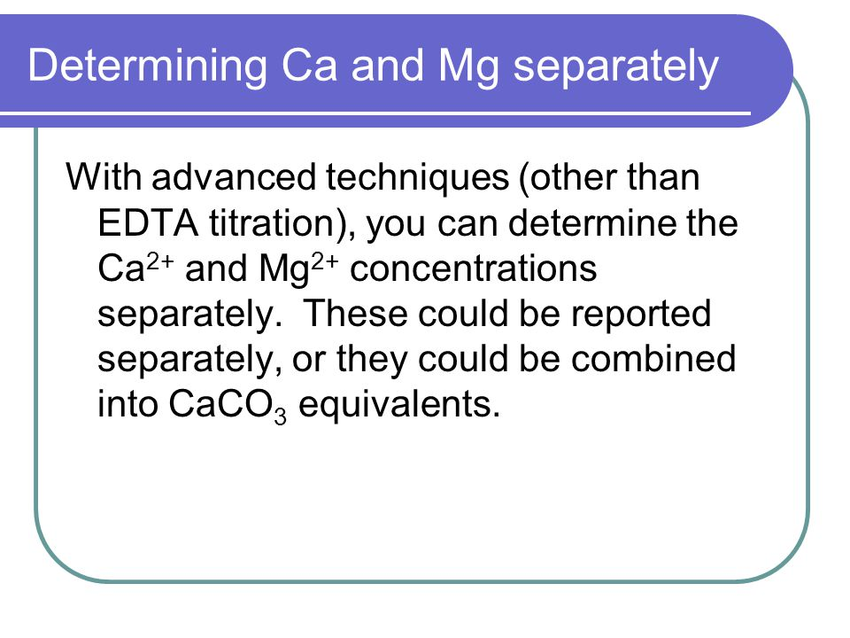Determining Ca and Mg separately With advanced techniques (other than EDTA titration), you can determine the Ca 2+ and Mg 2+ concentrations separately.