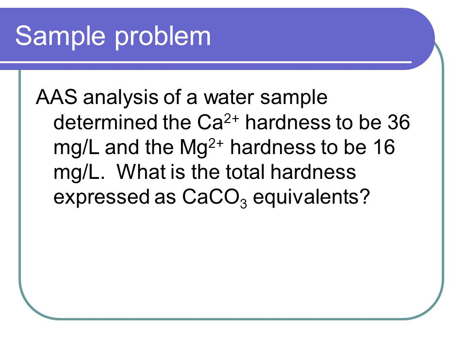Sample problem AAS analysis of a water sample determined the Ca 2+ hardness to be 36 mg/L and the Mg 2+ hardness to be 16 mg/L.